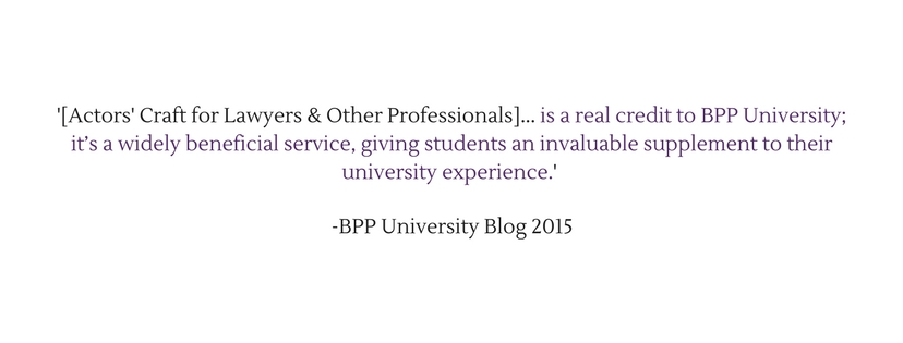 [Actors' Craft for Lawyers & Other Professionals] is a real credit to BPP University; it_s a widely beneficial service, giving students an invaluable supplement to their university exp